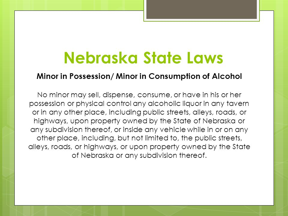 Nebraska State Laws Minor in Possession/ Minor in Consumption of Alcohol No minor may sell, dispense, consume, or have in his or her possession or phy