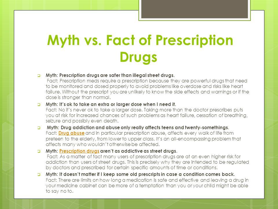 Myth vs. Fact of Prescription Drugs  Myth: Prescription drugs are safer than illegal street drugs. Fact: Prescription meds require a prescription bec