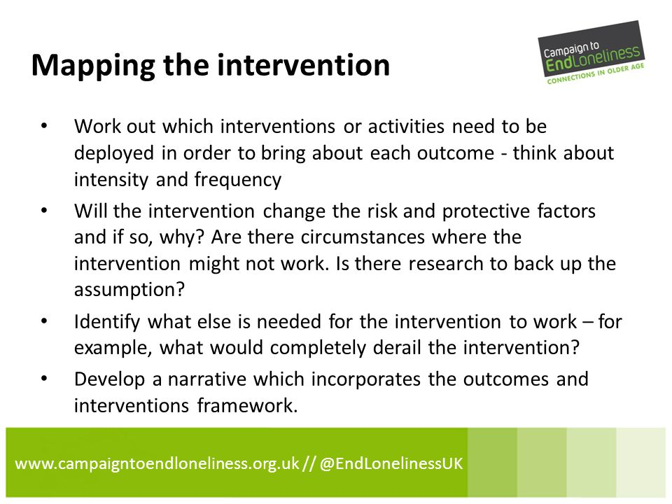 www.campaigntoendloneliness.org.uk // @EndLonelinessUK Mapping the intervention Work out which interventions or activities need to be deployed in order to bring about each outcome - think about intensity and frequency Will the intervention change the risk and protective factors and if so, why.