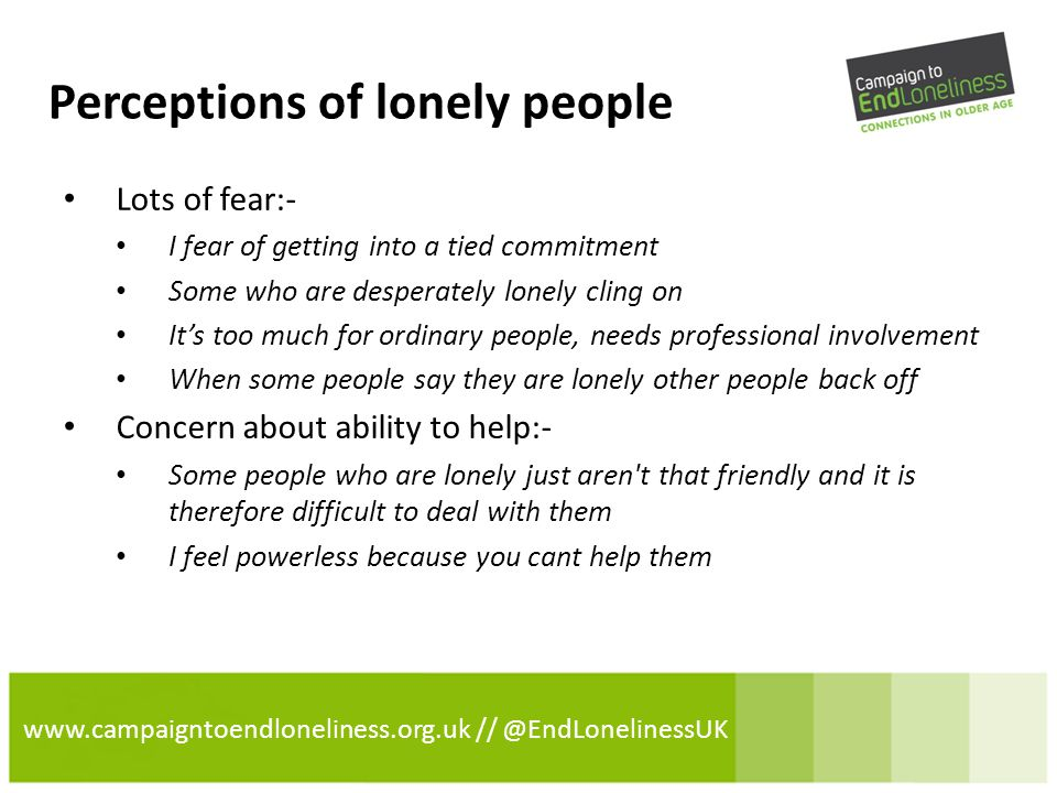www.campaigntoendloneliness.org.uk // @EndLonelinessUK Perceptions of lonely people Lots of fear:- I fear of getting into a tied commitment Some who are desperately lonely cling on It's too much for ordinary people, needs professional involvement When some people say they are lonely other people back off Concern about ability to help:- Some people who are lonely just aren t that friendly and it is therefore difficult to deal with them I feel powerless because you cant help them