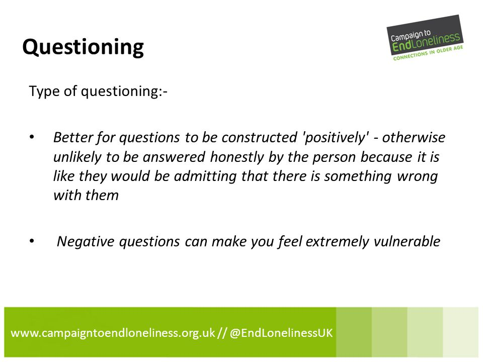 www.campaigntoendloneliness.org.uk // @EndLonelinessUK Questioning Type of questioning:- Better for questions to be constructed positively - otherwise unlikely to be answered honestly by the person because it is like they would be admitting that there is something wrong with them Negative questions can make you feel extremely vulnerable