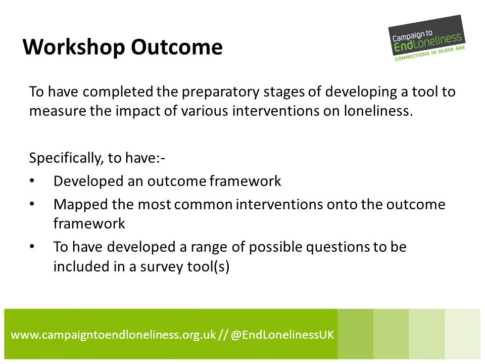 www.campaigntoendloneliness.org.uk // @EndLonelinessUK Workshop Outcome To have completed the preparatory stages of developing a tool to measure the impact of various interventions on loneliness.