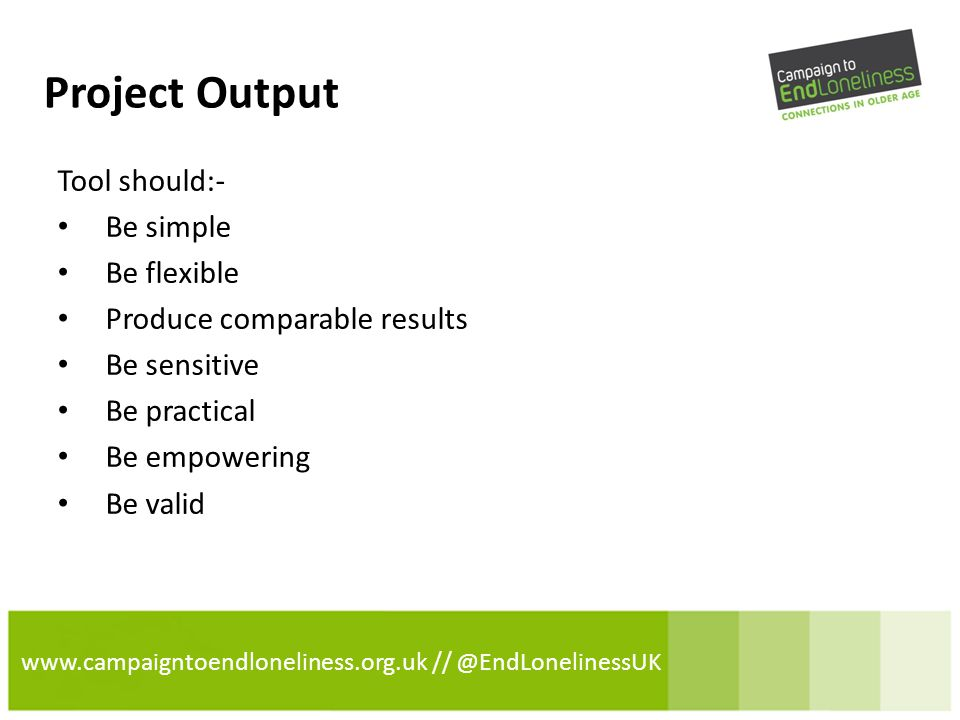 www.campaigntoendloneliness.org.uk // @EndLonelinessUK Project Output Tool should:- Be simple Be flexible Produce comparable results Be sensitive Be practical Be empowering Be valid
