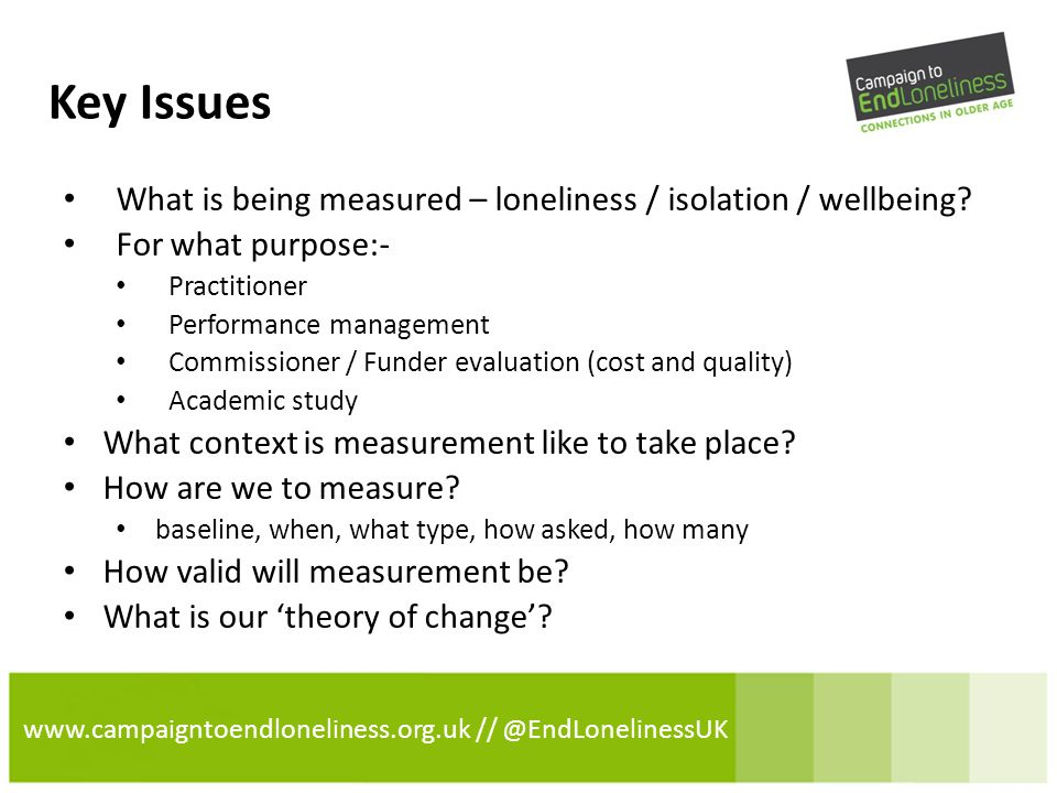 www.campaigntoendloneliness.org.uk // @EndLonelinessUK Key Issues What is being measured – loneliness / isolation / wellbeing.