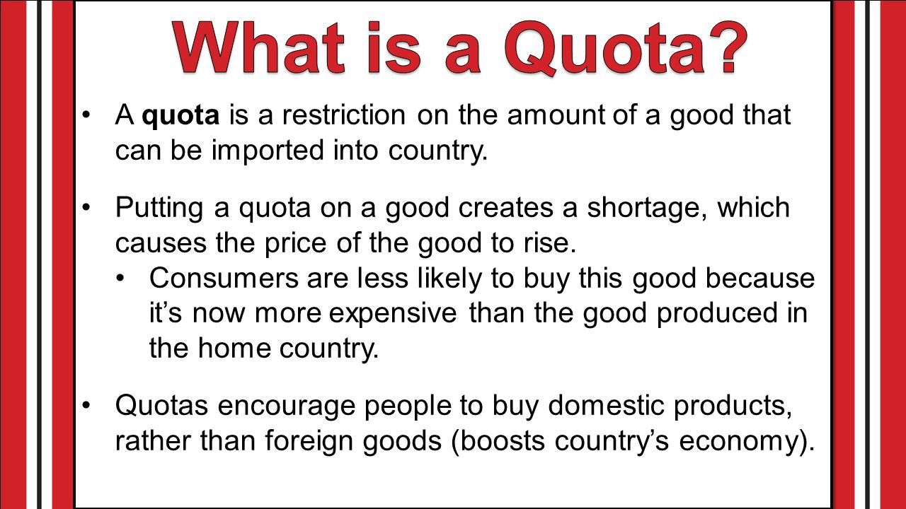 A quota is a restriction on the amount of a good that can be imported into country.