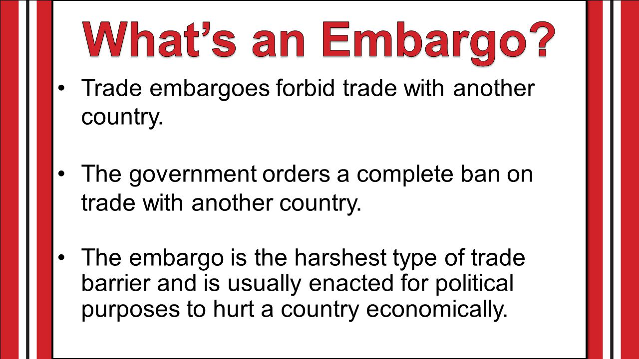 Trade embargoes forbid trade with another country.