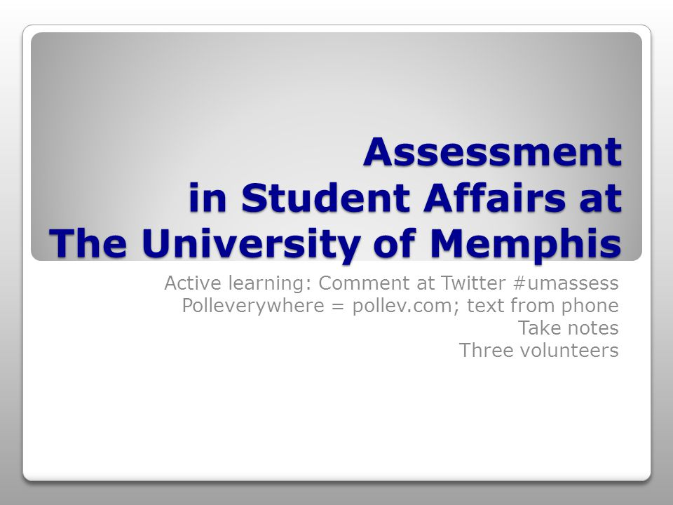Assessment in Student Affairs at The University of Memphis Active learning: Comment at Twitter #umassess Polleverywhere = pollev.com; text from phone Take notes Three volunteers