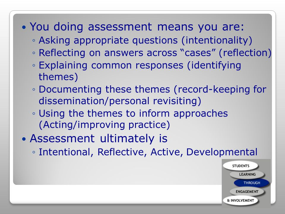 You doing assessment means you are: ◦Asking appropriate questions (intentionality) ◦Reflecting on answers across cases (reflection) ◦Explaining common responses (identifying themes) ◦Documenting these themes (record-keeping for dissemination/personal revisiting) ◦Using the themes to inform approaches (Acting/improving practice) Assessment ultimately is ◦Intentional, Reflective, Active, Developmental