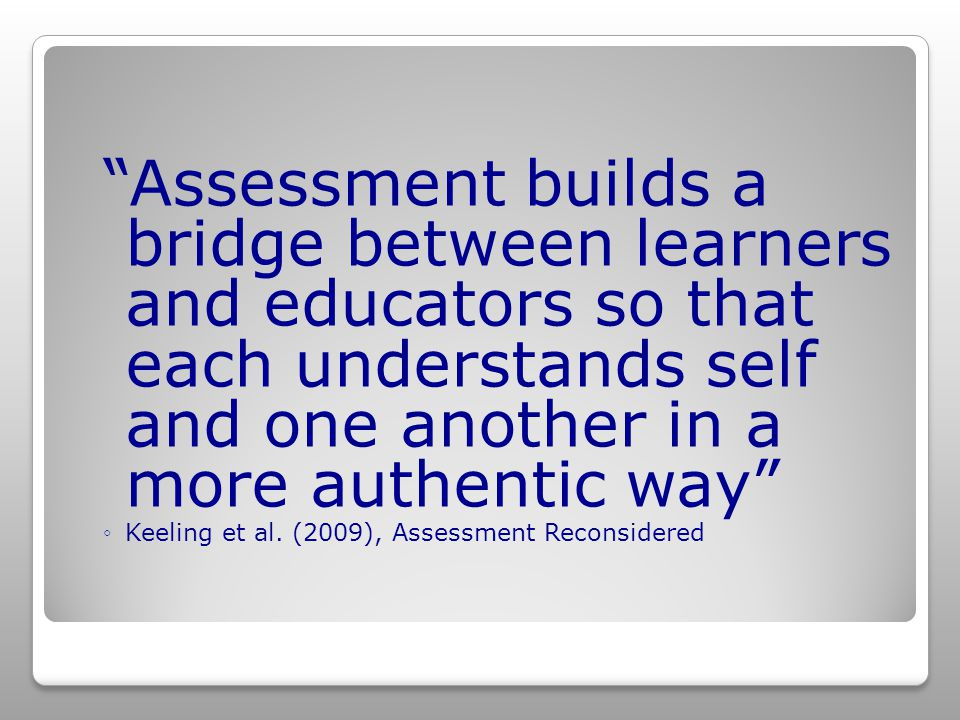 Assessment builds a bridge between learners and educators so that each understands self and one another in a more authentic way ◦Keeling et al.