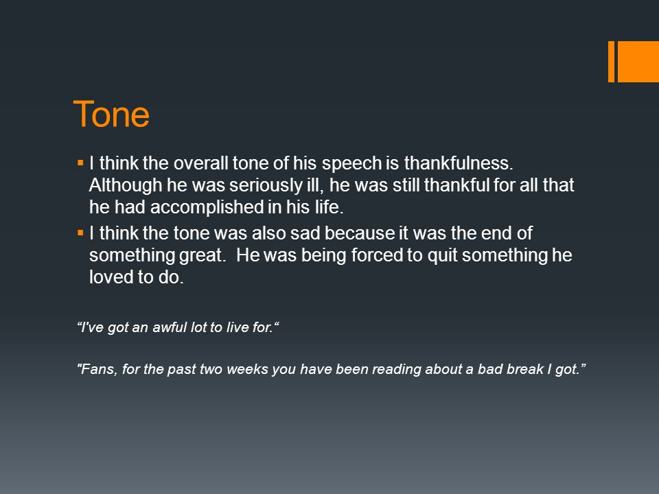 Tone  I think the overall tone of his speech is thankfulness. Although he was seriously ill, he was still thankful for all that he had accomplished i