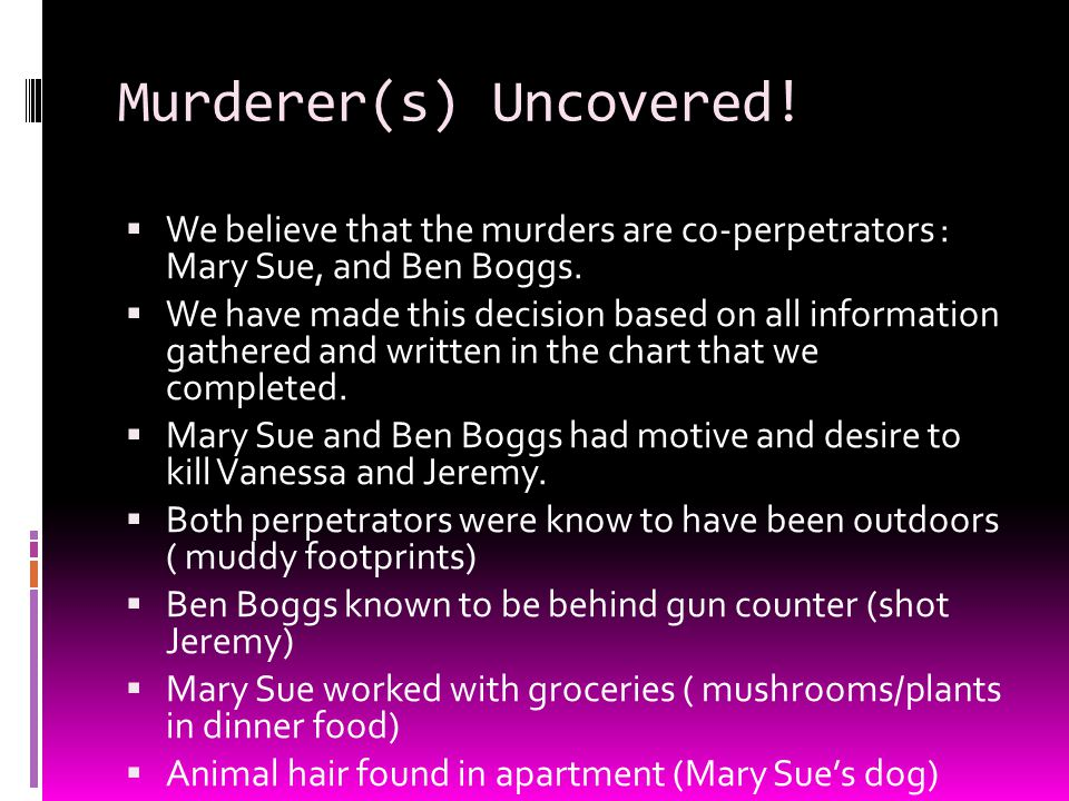 Murderer(s) Uncovered.  We believe that the murders are co-perpetrators : Mary Sue, and Ben Boggs.