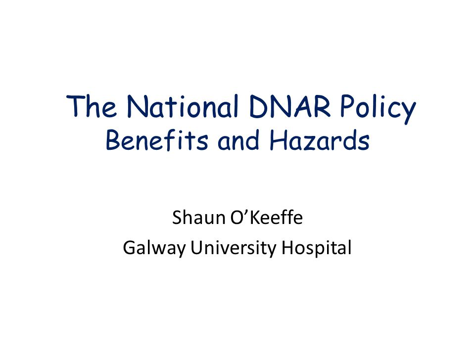 The National DNAR Policy Benefits and Hazards Shaun O'Keeffe Galway University Hospital