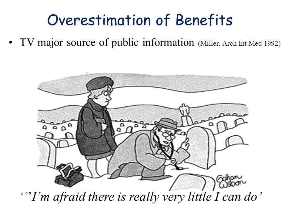 Overestimation of Benefits TV major source of public information (Miller, Arch Int Med 1992) '''I'm afraid there is really very little I can do'
