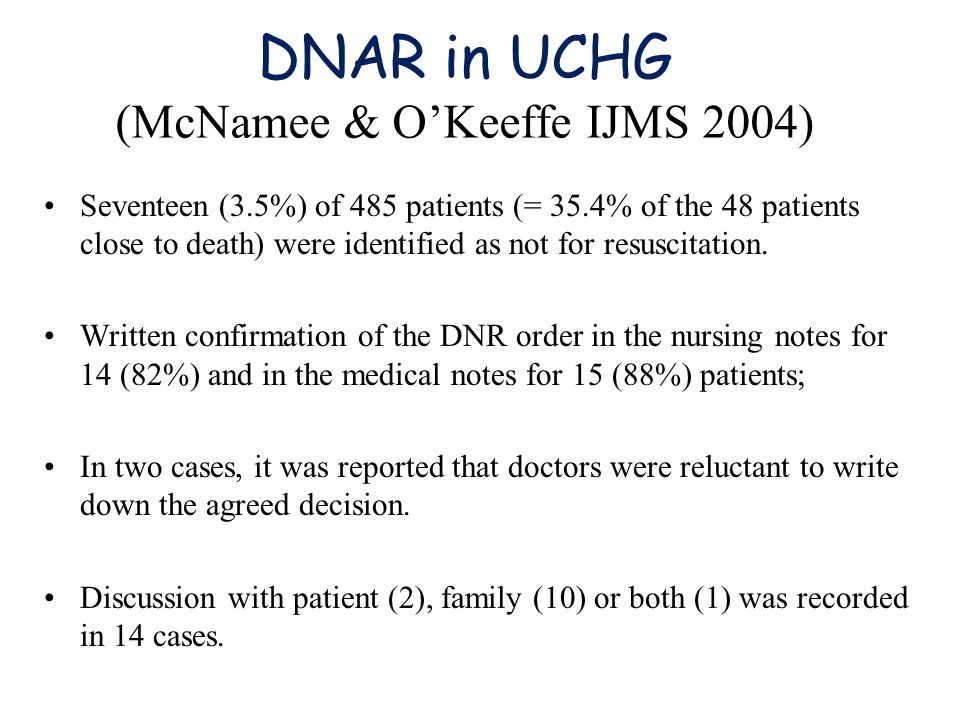 DNAR in UCHG (McNamee & O'Keeffe IJMS 2004) Seventeen (3.5%) of 485 patients (= 35.4% of the 48 patients close to death) were identified as not for resuscitation.