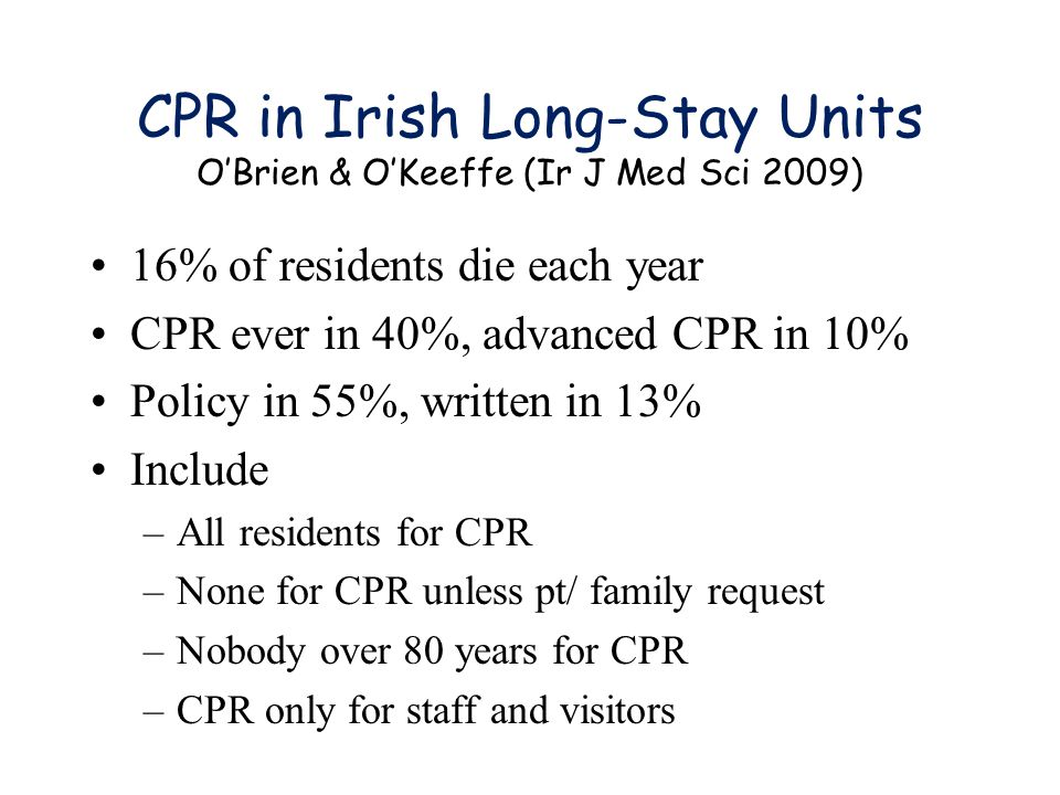 CPR in Irish Long-Stay Units O'Brien & O'Keeffe (Ir J Med Sci 2009) 16% of residents die each year CPR ever in 40%, advanced CPR in 10% Policy in 55%, written in 13% Include –All residents for CPR –None for CPR unless pt/ family request –Nobody over 80 years for CPR –CPR only for staff and visitors