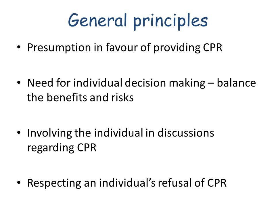 General principles Presumption in favour of providing CPR Need for individual decision making – balance the benefits and risks Involving the individual in discussions regarding CPR Respecting an individual's refusal of CPR
