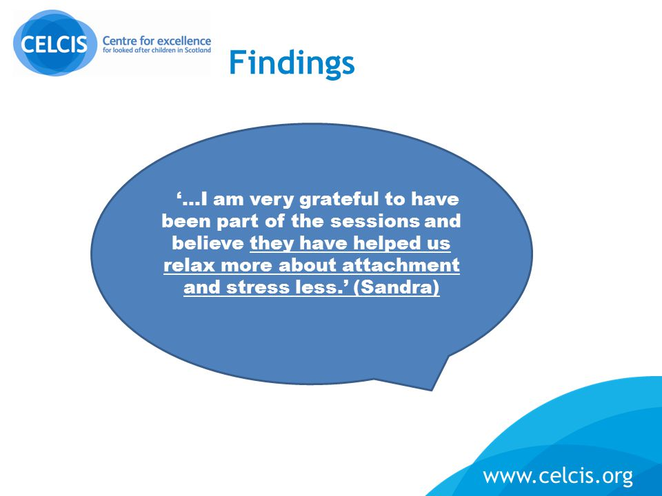 www.celcis.org Findings '…I am very grateful to have been part of the sessions and believe they have helped us relax more about attachment and stress less.' (Sandra)