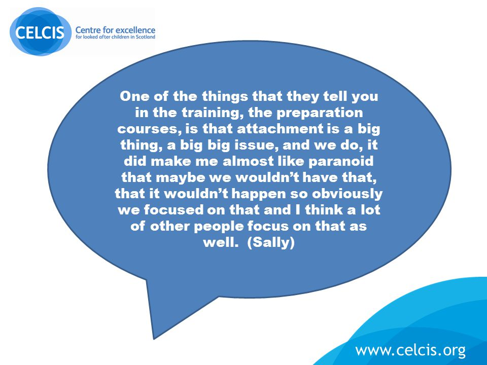 www.celcis.org One of the things that they tell you in the training, the preparation courses, is that attachment is a big thing, a big big issue, and we do, it did make me almost like paranoid that maybe we wouldn't have that, that it wouldn't happen so obviously we focused on that and I think a lot of other people focus on that as well.
