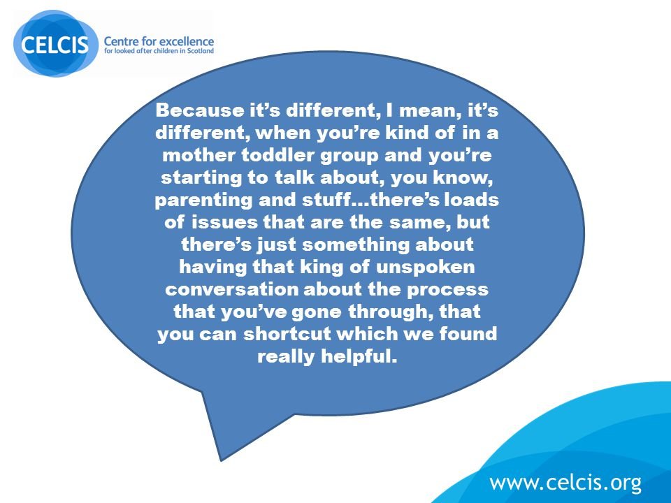 www.celcis.org Because it's different, I mean, it's different, when you're kind of in a mother toddler group and you're starting to talk about, you kn
