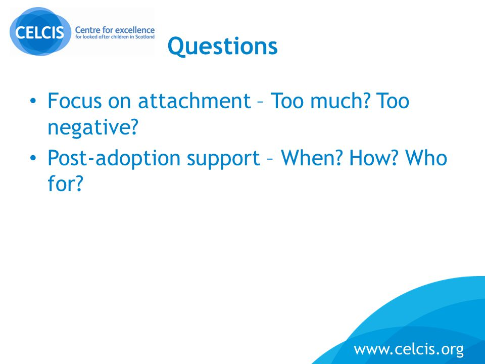 www.celcis.org Questions Focus on attachment – Too much? Too negative? Post-adoption support – When? How? Who for?