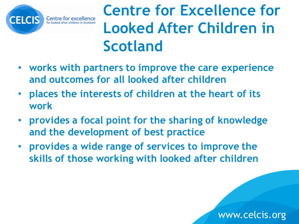 www.celcis.org Centre for Excellence for Looked After Children in Scotland works with partners to improve the care experience and outcomes for all loo