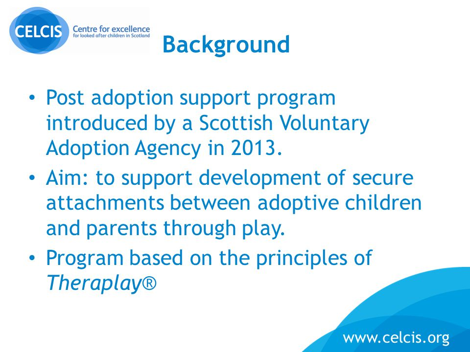 www.celcis.org Background Post adoption support program introduced by a Scottish Voluntary Adoption Agency in 2013. Aim: to support development of sec