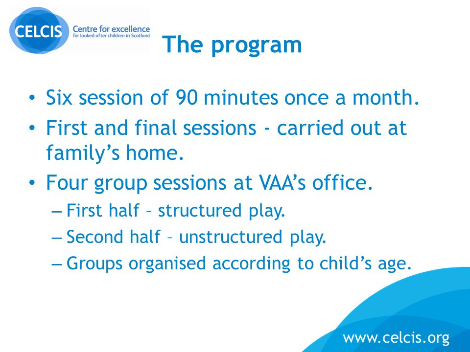 www.celcis.org The program Six session of 90 minutes once a month. First and final sessions - carried out at family's home. Four group sessions at VAA