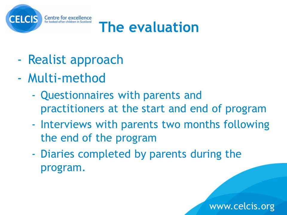 www.celcis.org The evaluation -Realist approach -Multi-method -Questionnaires with parents and practitioners at the start and end of program -Intervie