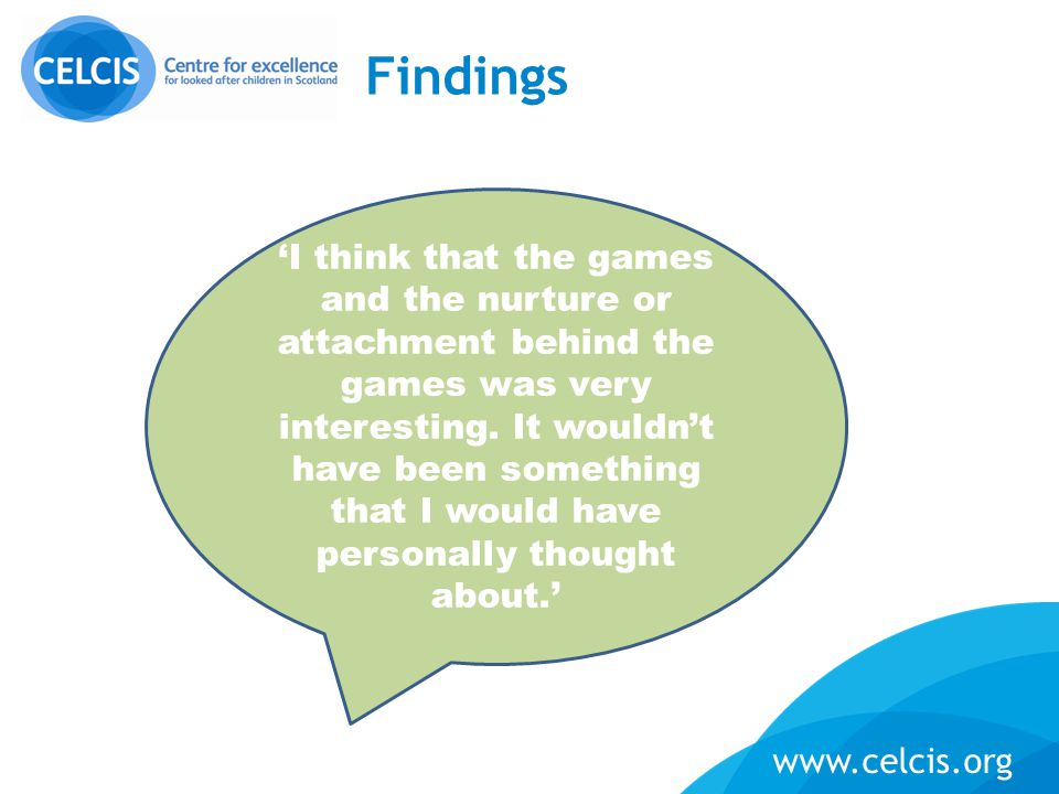 www.celcis.org Findings 'It was nice to be able to sit with the social workers and for them to look at him […] That was really helpful as well having, you know, experts in the room telling us what the signs are and telling us is positive…'