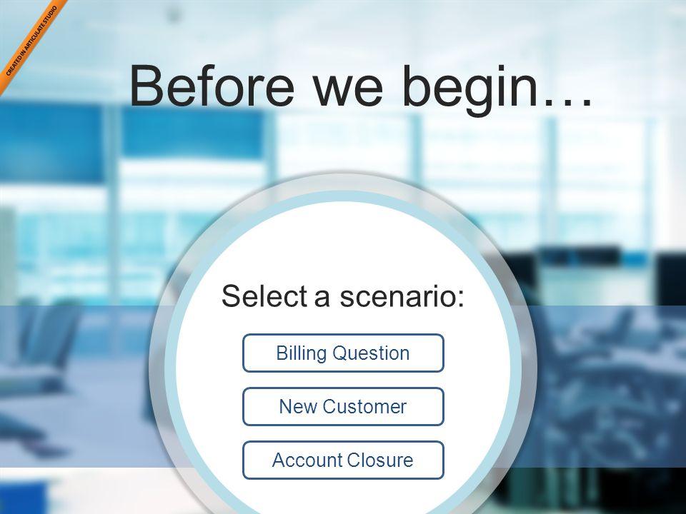 Scenario back3 Before we begin… Pick an Avatar: Billing Question New Customer Account Closure Select a scenario: