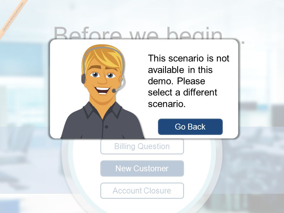 New Customer scenario Before we begin… Pick an Avatar: Billing Question New Customer Account Closure Select a scenario: Go Back This scenario is not a