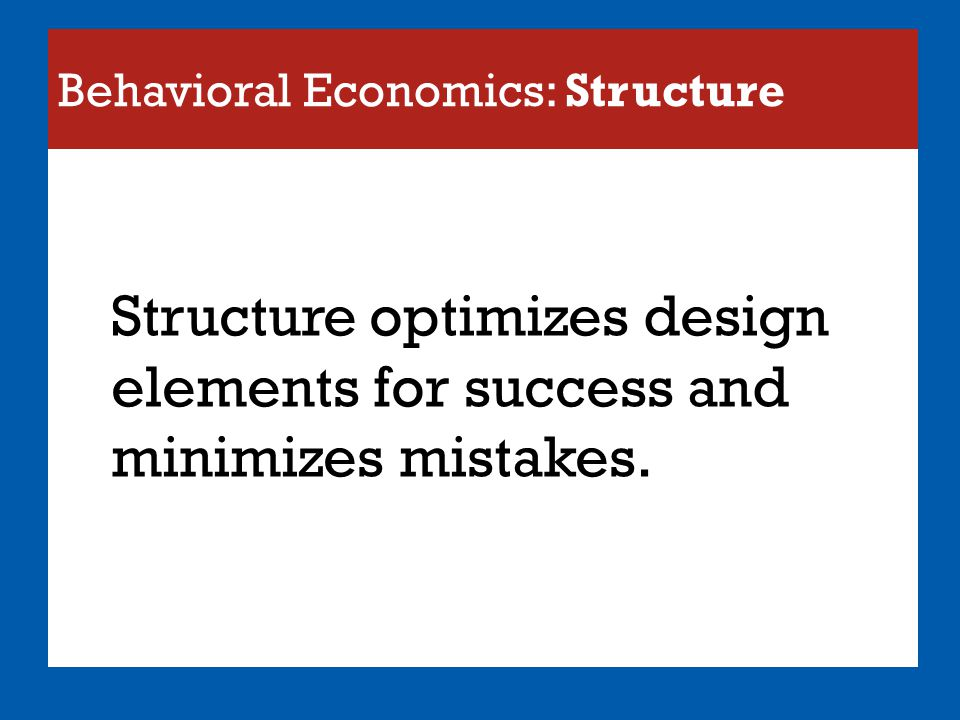 Behavioral Economics: Structure Structure optimizes design elements for success and minimizes mistakes.