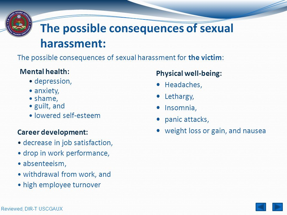 Reviewed, DIR-T USCGAUX The possible consequences of sexual harassment for the victim: Mental health: depression, anxiety, shame, guilt, and lowered self-esteem The possible consequences of sexual harassment: Physical well-being: Headaches, Lethargy, Insomnia, panic attacks, weight loss or gain, and nausea Career development: decrease in job satisfaction, drop in work performance, absenteeism, withdrawal from work, and high employee turnover