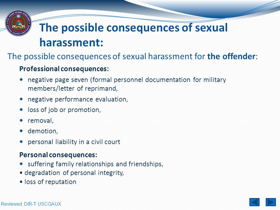 Reviewed, DIR-T USCGAUX The possible consequences of sexual harassment for the offender: Professional consequences: negative page seven (formal personnel documentation for military members/letter of reprimand, negative performance evaluation, loss of job or promotion, removal, demotion, personal liability in a civil court The possible consequences of sexual harassment: Personal consequences: suffering family relationships and friendships, degradation of personal integrity, loss of reputation