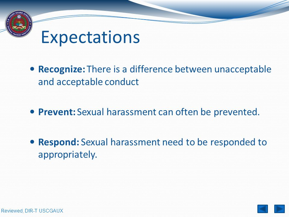 Reviewed, DIR-T USCGAUX Expectations Recognize: There is a difference between unacceptable and acceptable conduct Prevent: Sexual harassment can often be prevented.