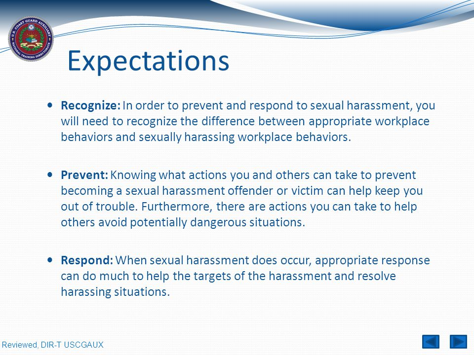 Reviewed, DIR-T USCGAUX Expectations Recognize: In order to prevent and respond to sexual harassment, you will need to recognize the difference between appropriate workplace behaviors and sexually harassing workplace behaviors.
