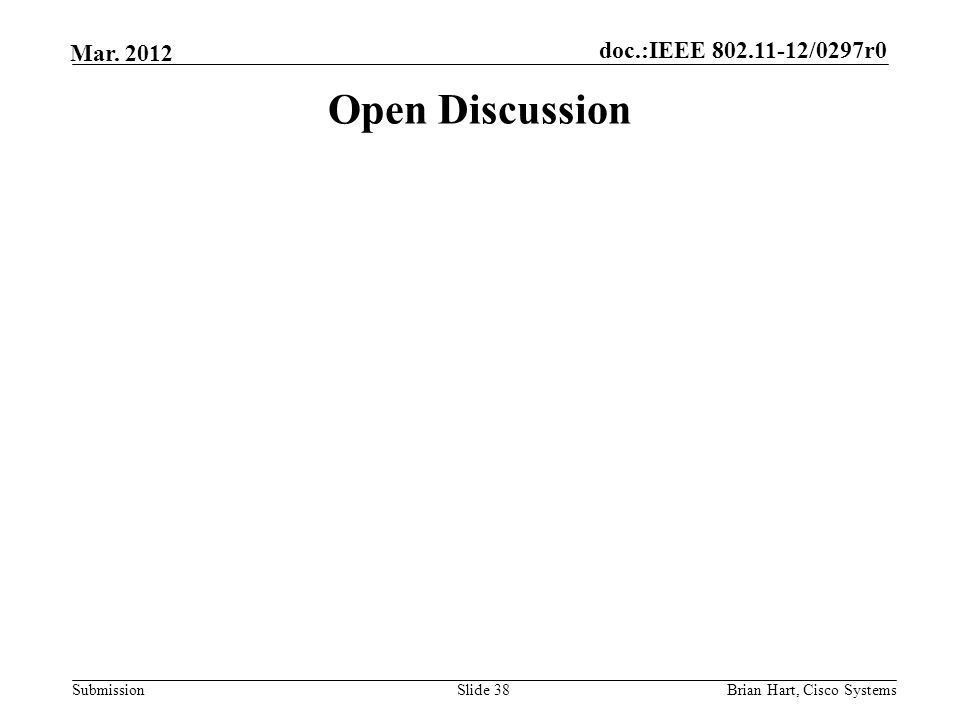 doc.:IEEE 802.11-12/0297r0 Submission Mar. 2012 Open Discussion Slide 38Brian Hart, Cisco Systems