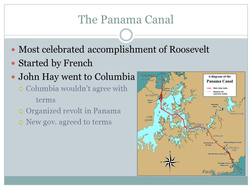 The Panama Canal Most celebrated accomplishment of Roosevelt Started by French John Hay went to Columbia  Columbia wouldn't agree with terms  Organized revolt in Panama  New gov.