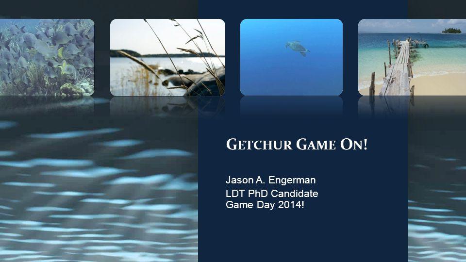 G ETCHUR G AME O N ! Jason A. Engerman LDT PhD Candidate Game Day 2014!