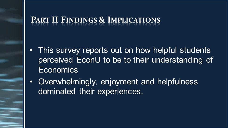 This survey reports out on how helpful students perceived EconU to be to their understanding of Economics Overwhelmingly, enjoyment and helpfulness dominated their experiences.