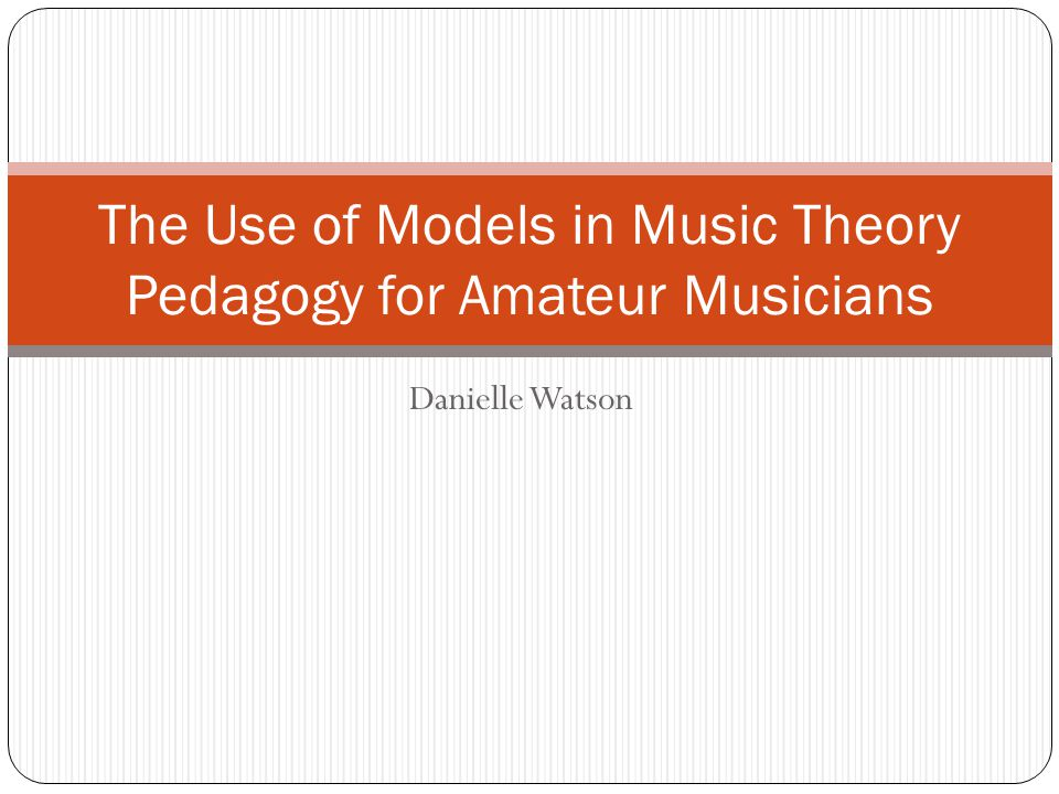 Danielle Watson The Use of Models in Music Theory Pedagogy for Amateur Musicians