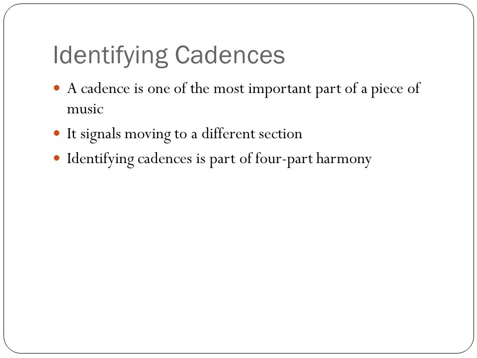 Identifying Cadences A cadence is one of the most important part of a piece of music It signals moving to a different section Identifying cadences is part of four-part harmony