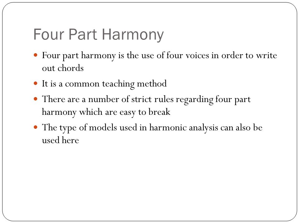 Four Part Harmony Four part harmony is the use of four voices in order to write out chords It is a common teaching method There are a number of strict rules regarding four part harmony which are easy to break The type of models used in harmonic analysis can also be used here