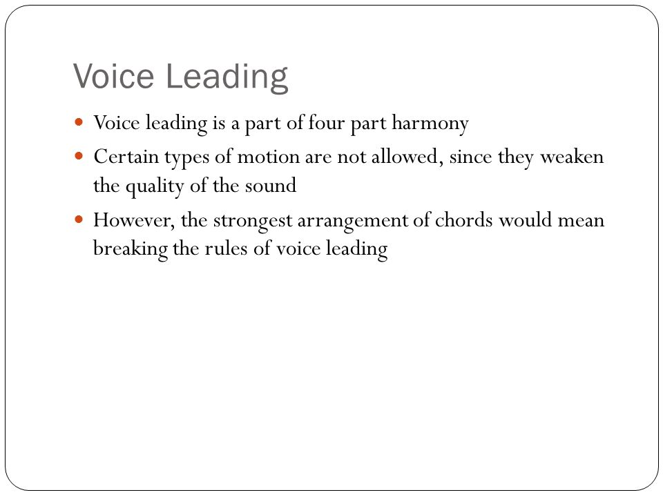 Voice Leading Voice leading is a part of four part harmony Certain types of motion are not allowed, since they weaken the quality of the sound However, the strongest arrangement of chords would mean breaking the rules of voice leading