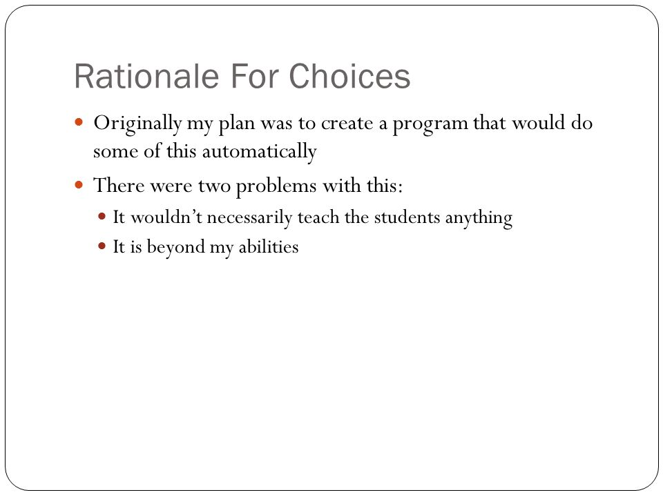 Rationale For Choices Originally my plan was to create a program that would do some of this automatically There were two problems with this: It wouldn't necessarily teach the students anything It is beyond my abilities