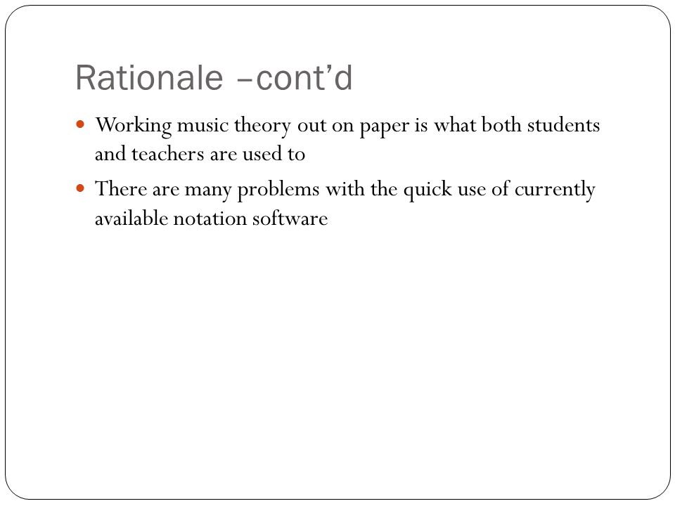 Rationale –cont'd Working music theory out on paper is what both students and teachers are used to There are many problems with the quick use of currently available notation software