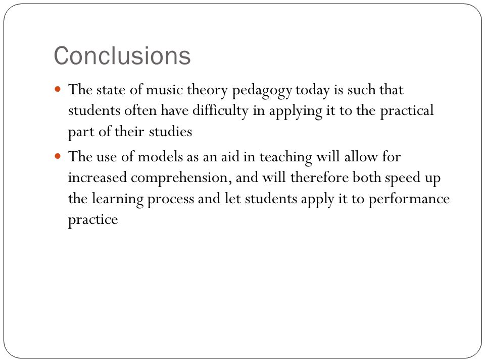 Conclusions The state of music theory pedagogy today is such that students often have difficulty in applying it to the practical part of their studies The use of models as an aid in teaching will allow for increased comprehension, and will therefore both speed up the learning process and let students apply it to performance practice