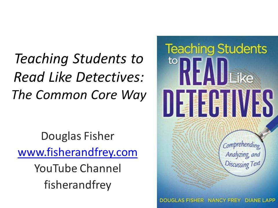 Teaching Students to Read Like Detectives: The Common Core Way Douglas Fisher www.fisherandfrey.com YouTube Channel fisherandfrey