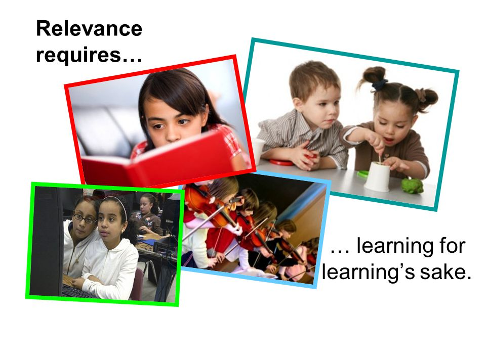 Relevance requires… … learning for learning's sake.