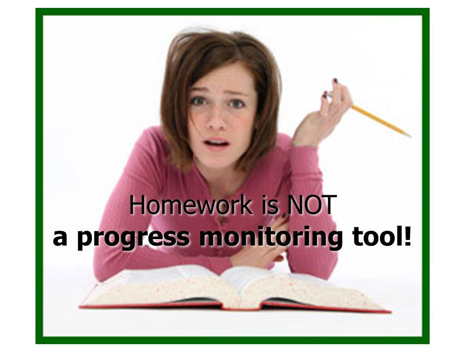 Homework is NOT a progress monitoring tool! Homework is NOT a progress monitoring tool!